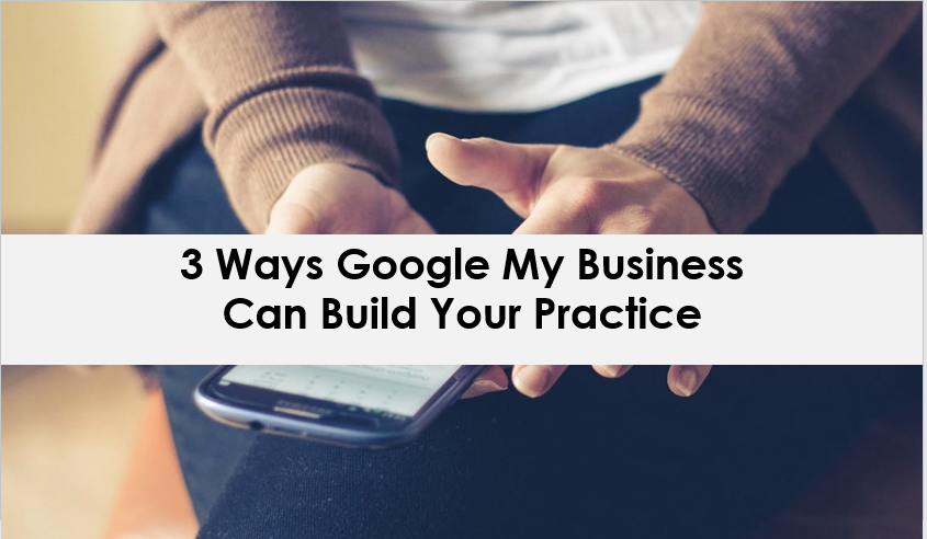 3 Ways Google My Business Can Build Your Practice